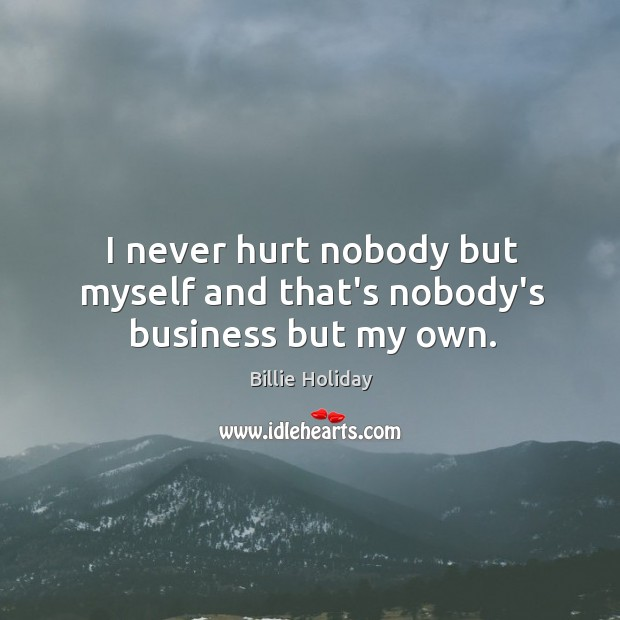I never hurt nobody but myself and that's nobody's business but my own. Image