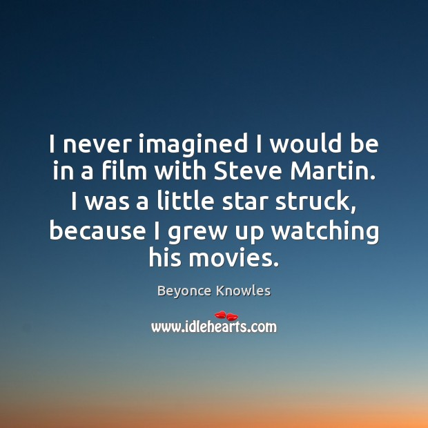 I never imagined I would be in a film with Steve Martin. Beyonce Knowles Picture Quote