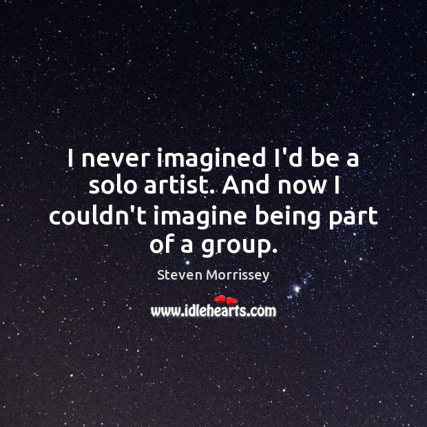 I never imagined I'd be a solo artist. And now I couldn't imagine being part of a group. Steven Morrissey Picture Quote