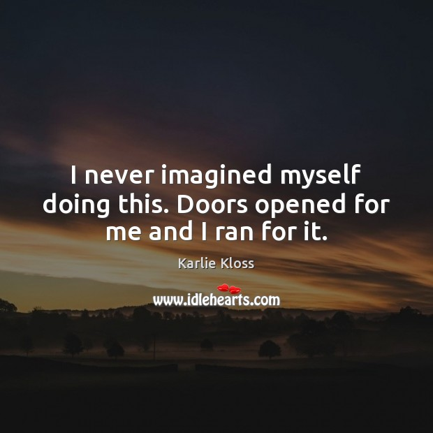 I never imagined myself doing this. Doors opened for me and I ran for it. Karlie Kloss Picture Quote