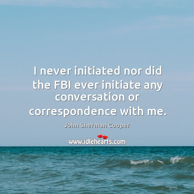 I never initiated nor did the fbi ever initiate any conversation or correspondence with me. John Sherman Cooper Picture Quote