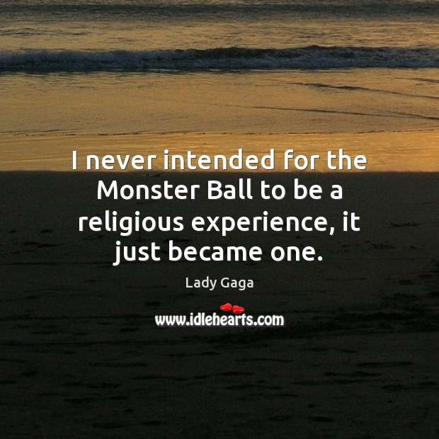 I never intended for the Monster Ball to be a religious experience, it just became one. Lady Gaga Picture Quote