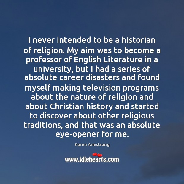 I never intended to be a historian of religion. My aim was Karen Armstrong Picture Quote