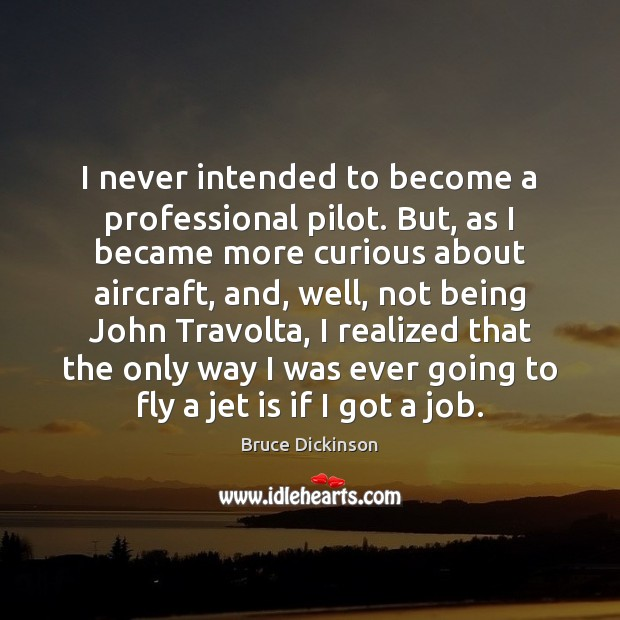 I never intended to become a professional pilot. But, as I became Bruce Dickinson Picture Quote