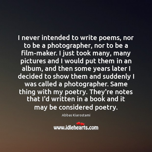 I never intended to write poems, nor to be a photographer, nor Image