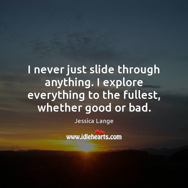 I never just slide through anything. I explore everything to the fullest, Jessica Lange Picture Quote
