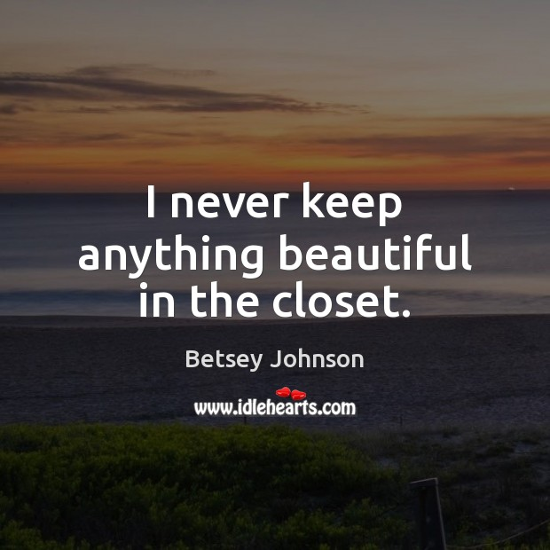 I never keep anything beautiful in the closet. Image
