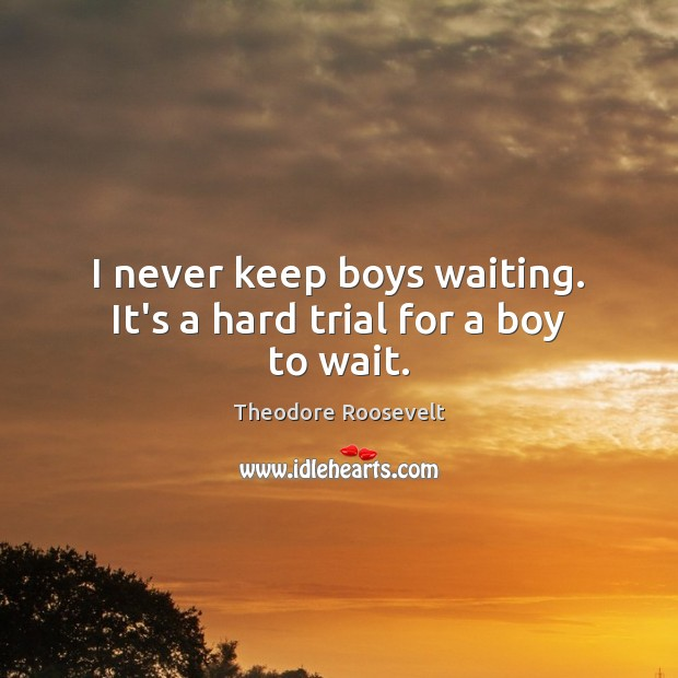 Image, I never keep boys waiting. It's a hard trial for a boy to wait.