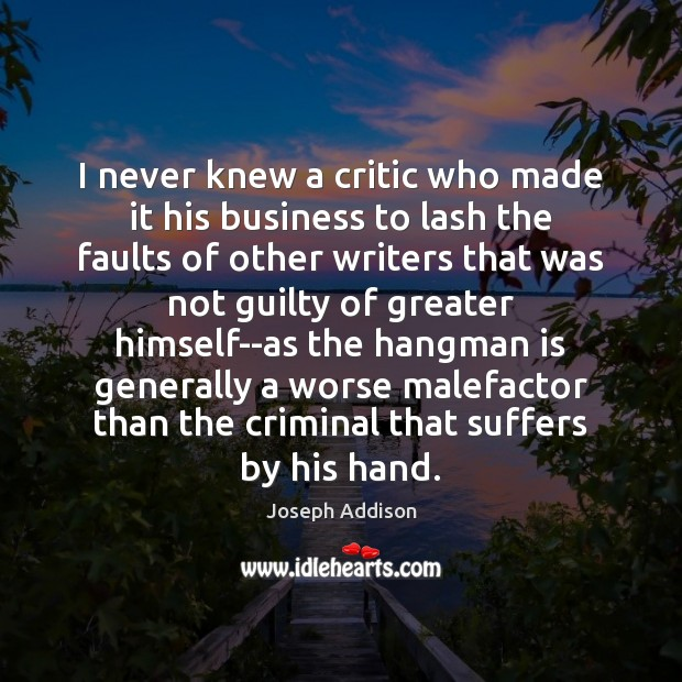 I never knew a critic who made it his business to lash Joseph Addison Picture Quote