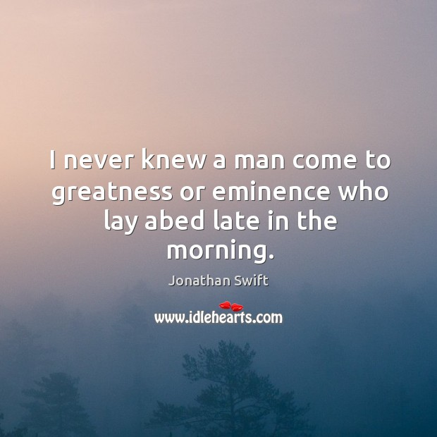I never knew a man come to greatness or eminence who lay abed late in the morning. Image