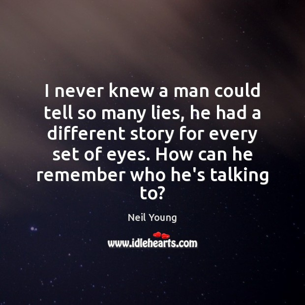 I never knew a man could tell so many lies, he had Neil Young Picture Quote