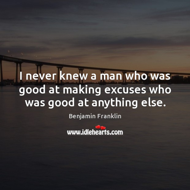 I never knew a man who was good at making excuses who was good at anything else. Image