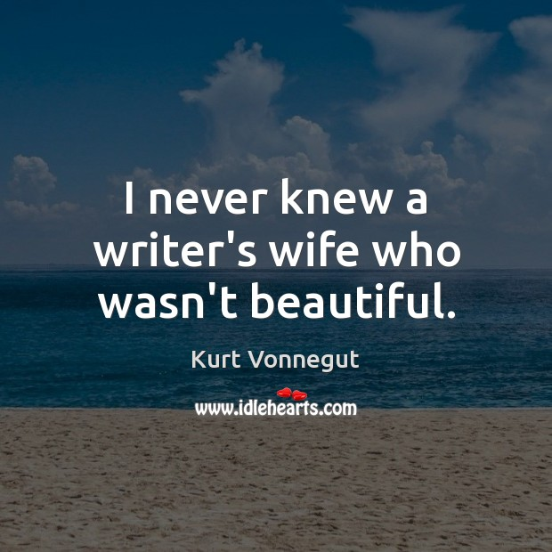 I never knew a writer's wife who wasn't beautiful. Kurt Vonnegut Picture Quote