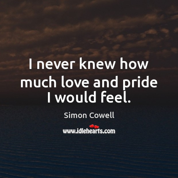 I never knew how much love and pride I would feel. Simon Cowell Picture Quote