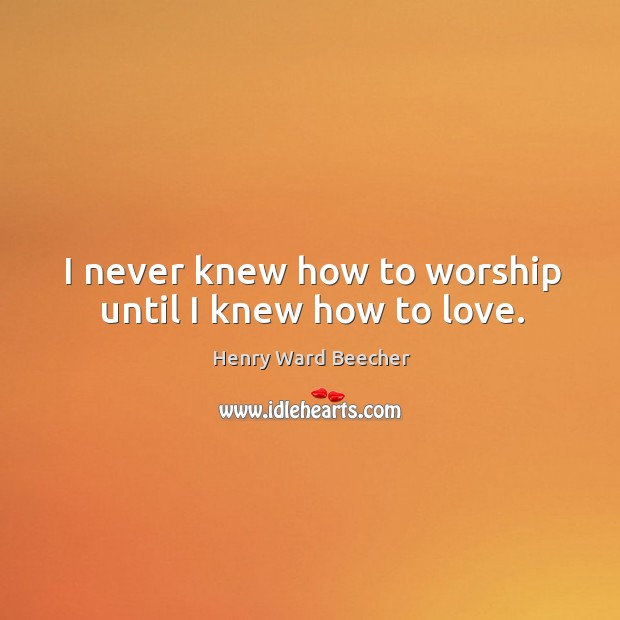 Image, I never knew how to worship until I knew how to love.