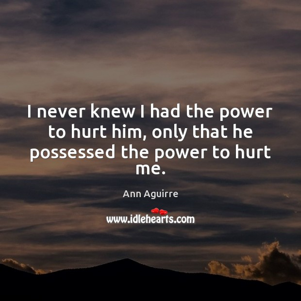 I never knew I had the power to hurt him, only that he possessed the power to hurt me. Ann Aguirre Picture Quote