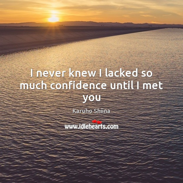 I never knew I lacked so much confidence until I met you Image