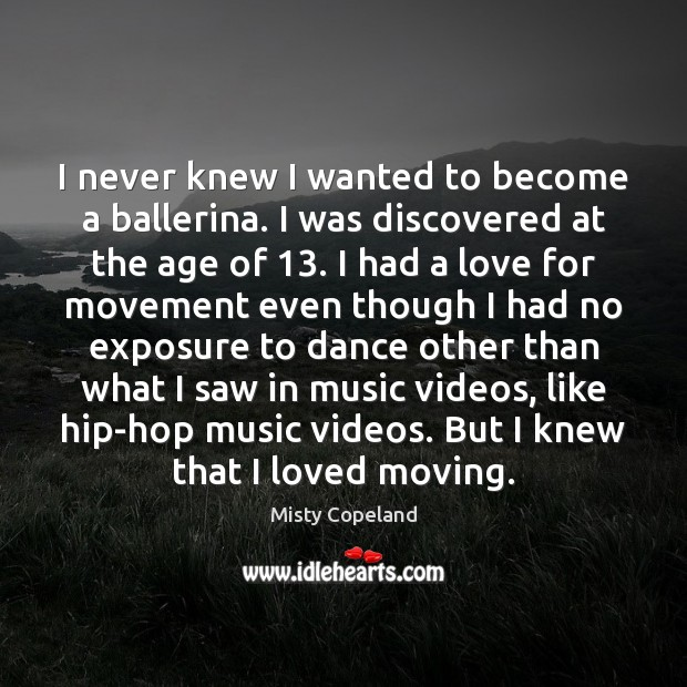 I never knew I wanted to become a ballerina. I was discovered Image