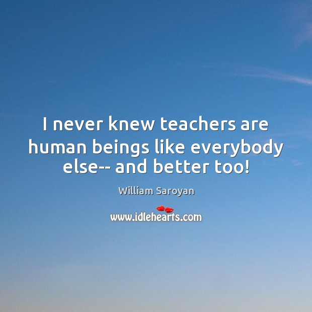 I never knew teachers are human beings like everybody else– and better too! William Saroyan Picture Quote