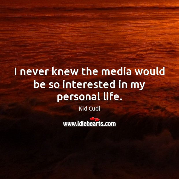 I never knew the media would be so interested in my personal life. Kid Cudi Picture Quote