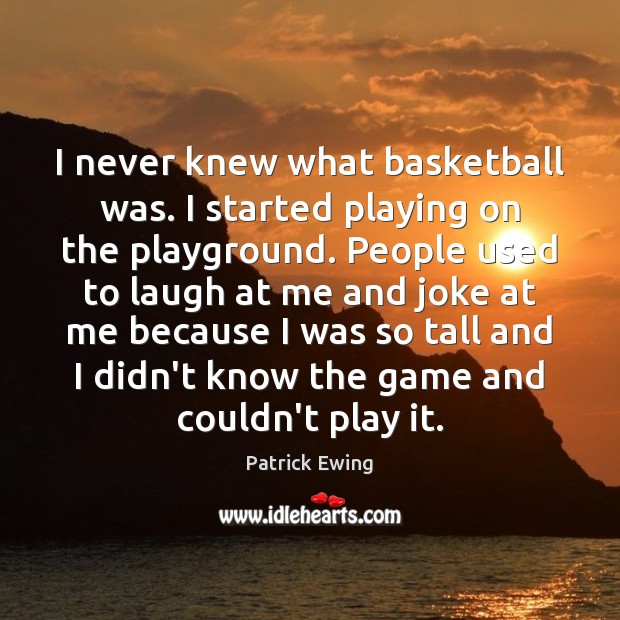 I never knew what basketball was. I started playing on the playground. Image