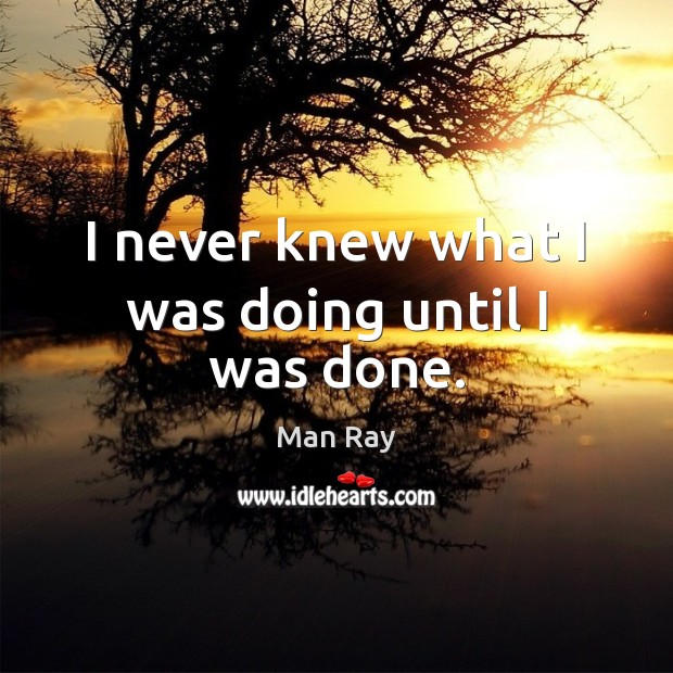 I never knew what I was doing until I was done. Image