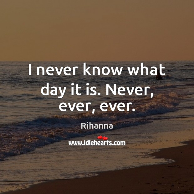 I never know what day it is. Never, ever, ever. Image