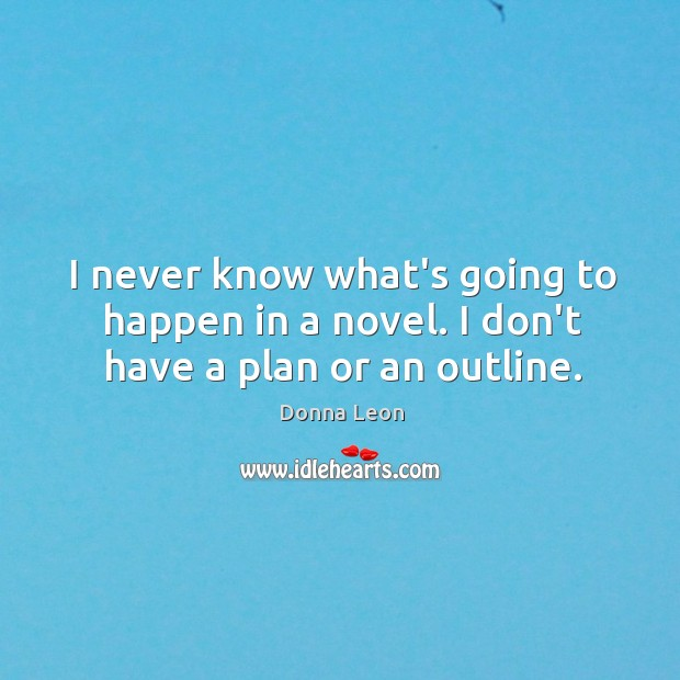 I never know what's going to happen in a novel. I don't have a plan or an outline. Image