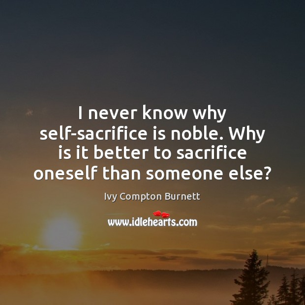 I never know why self-sacrifice is noble. Why is it better to Sacrifice Quotes Image