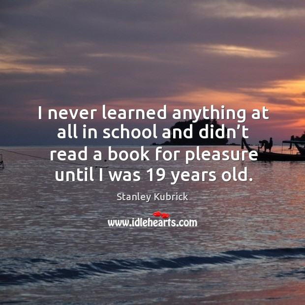 I never learned anything at all in school and didn't read a book for pleasure until I was 19 years old. Image