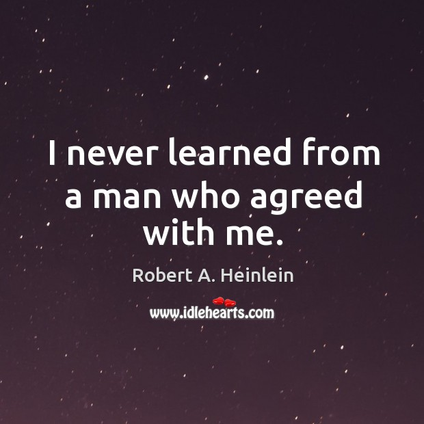 I never learned from a man who agreed with me. Image