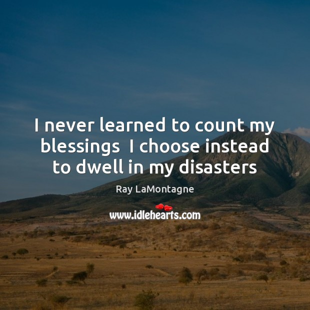 I never learned to count my blessings  I choose instead to dwell in my disasters Ray LaMontagne Picture Quote
