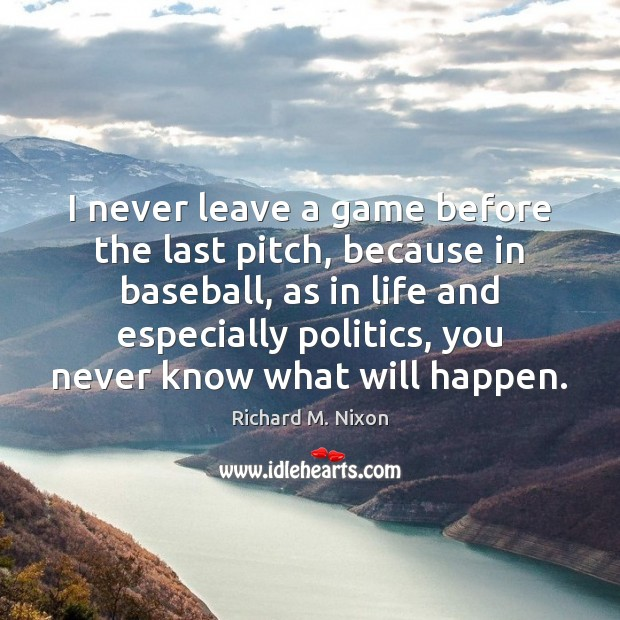 I never leave a game before the last pitch, because in baseball, Richard M. Nixon Picture Quote