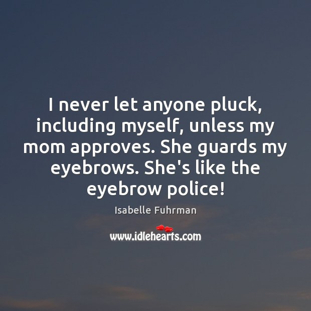 I never let anyone pluck, including myself, unless my mom approves. She Isabelle Fuhrman Picture Quote