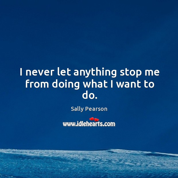 I never let anything stop me from doing what I want to do. Sally Pearson Picture Quote