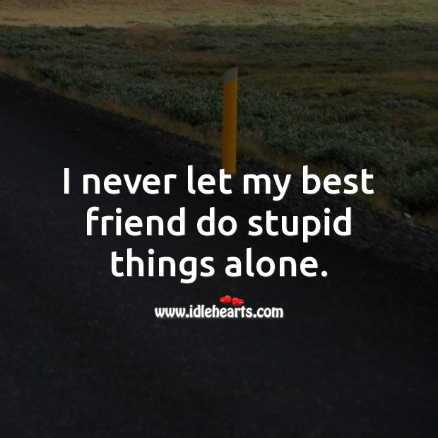 I never let my best friend do stupid things alone. Alone Quotes Image