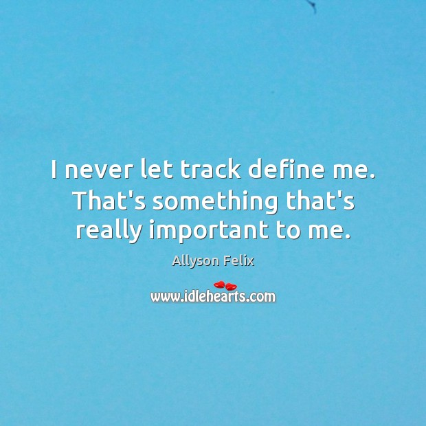 Image, I never let track define me. That's something that's really important to me.