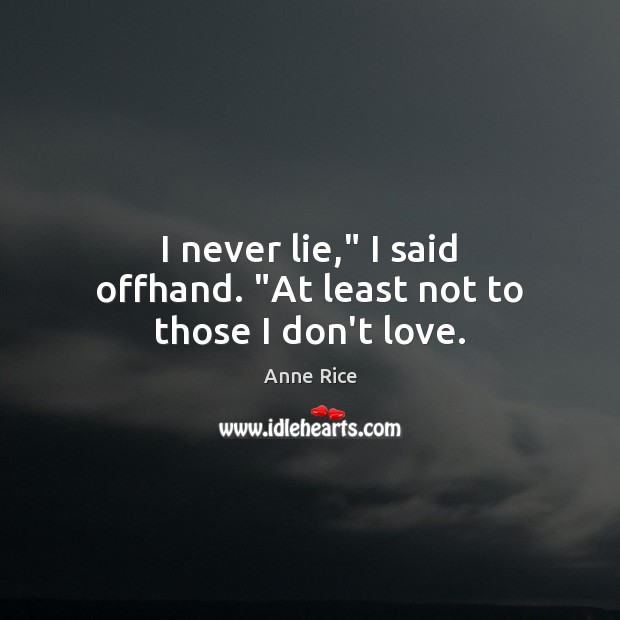 """I never lie,"""" I said offhand. """"At least not to those I don't love. Anne Rice Picture Quote"""