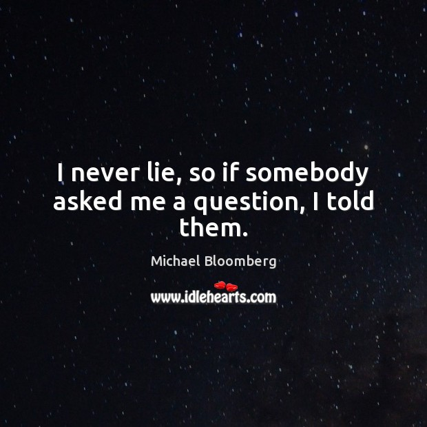 I never lie, so if somebody asked me a question, I told them. Michael Bloomberg Picture Quote