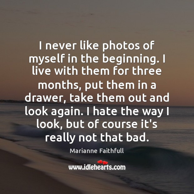 I never like photos of myself in the beginning. I live with Marianne Faithfull Picture Quote