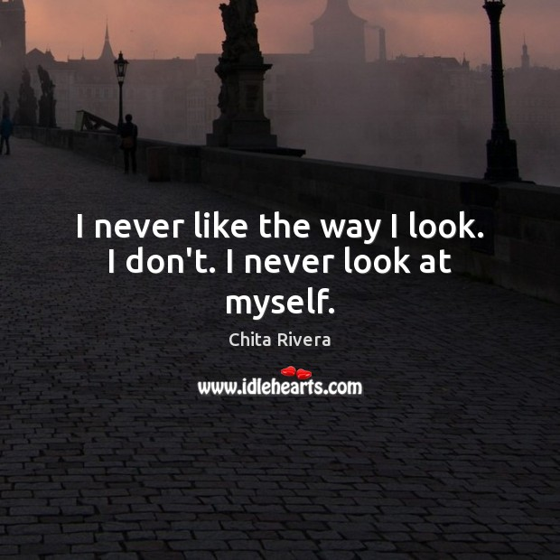 Image, I never like the way I look. I don't. I never look at myself.
