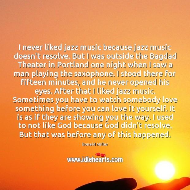 Image, I never liked jazz music because jazz music doesn't resolve. But I