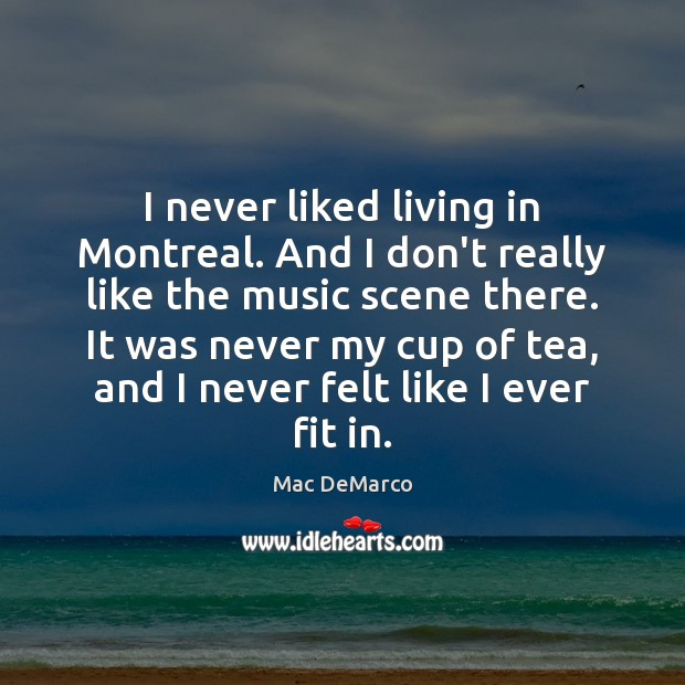 I never liked living in Montreal. And I don't really like the Image
