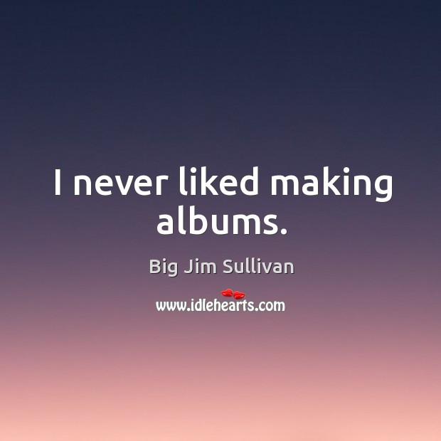 Image, I never liked making albums.