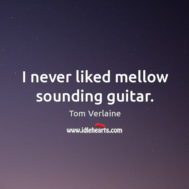 I never liked mellow sounding guitar. Tom Verlaine Picture Quote