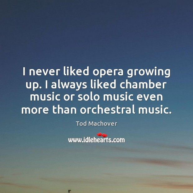 I never liked opera growing up. I always liked chamber music or Tod Machover Picture Quote