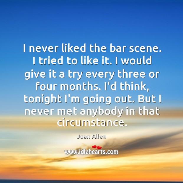 I never liked the bar scene. I tried to like it. I Image