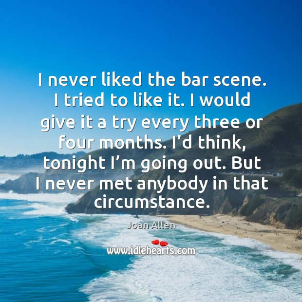 I never liked the bar scene. I tried to like it. I would give it a try every three or four months. Image