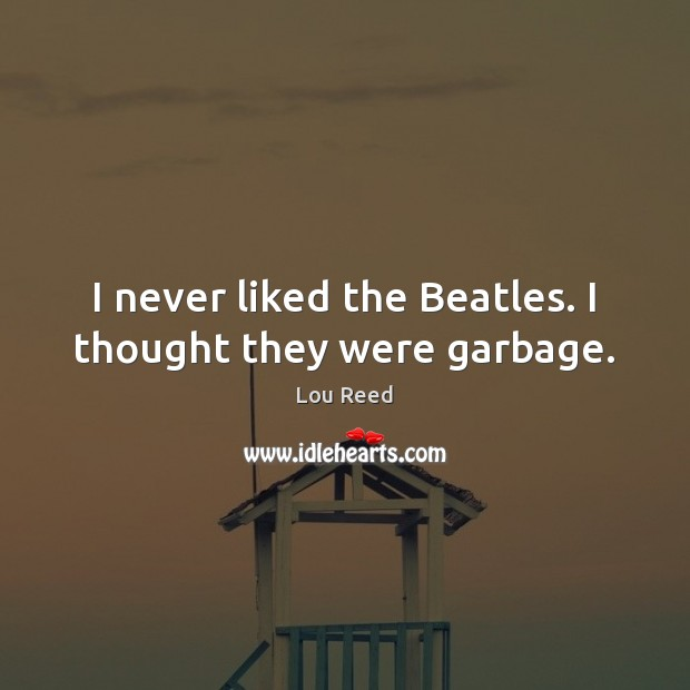 I never liked the Beatles. I thought they were garbage. Image