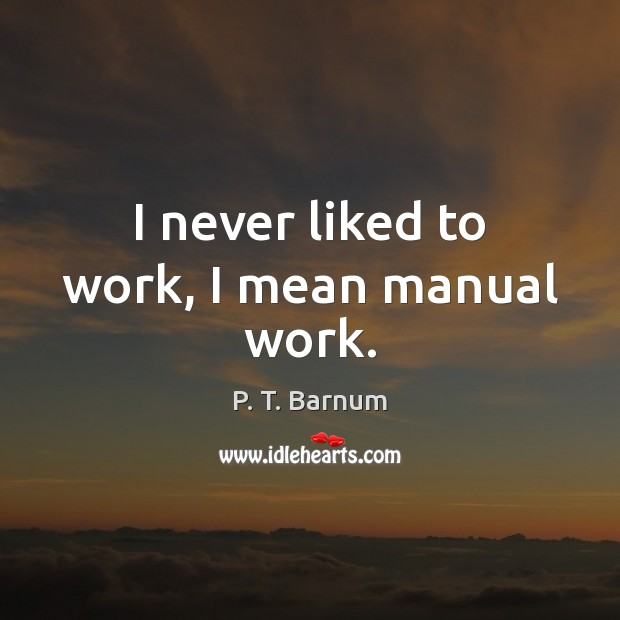 Image, I never liked to work, I mean manual work.